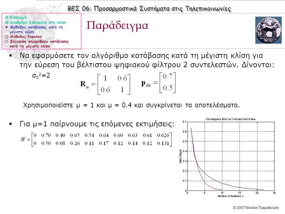 ΒΕΣ 06: Προσαρμοστικά Συστήματα στις Τηλεπικοινωνίες © 2007 Nicolas Tsapatsoulis Παράδειγμα  Να εφαρμόσετε τον αλγόριθμο κατάβασης κατά τη μέγιστη κλίση για την εύρεση του βέλτιστου ψηφιακού φίλτρου 2 συντελεστών.
