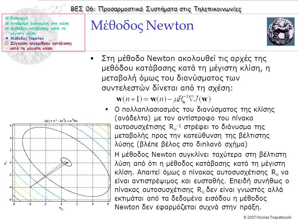 ΒΕΣ 06: Προσαρμοστικά Συστήματα στις Τηλεπικοινωνίες © 2007 Nicolas Tsapatsoulis Μέθοδος Newton  Εισαγωγή  Αναδρομή βασισμένη στη κλίση  Μέθοδος κατάβασης κατά τη μέγιστη κλίση  Μέθοδος Newton  Σύγκλιση αλγορίθμου κατάβασης κατά τη μέγιστη κλίση  Στη μέθοδο Newton ακολουθεί τις αρχές της μεθόδου κατάβασης κατά τη μέγιστη κλίση, η μεταβολή όμως του διανύσματος των συντελεστών δίνεται από τη σχέση:  Ο πολλαπλασιασμός του διανύσματος της κλίσης (ανάδελτα) με τον αντίστροφο του πίνακα αυτοσυσχέτισης R u -1 στρέφει το διάνυσμα της μεταβολής προς την κατεύθυνση της βέλτιστης λύσης (βλέπε βέλος στο διπλανό σχήμα)  Η μέθοδος Newton συγκλίνει ταχύτερα στη βέλτιστη λύση από ότι η μέθοδος κατάβασης κατά τη μέγιστη κλίση.