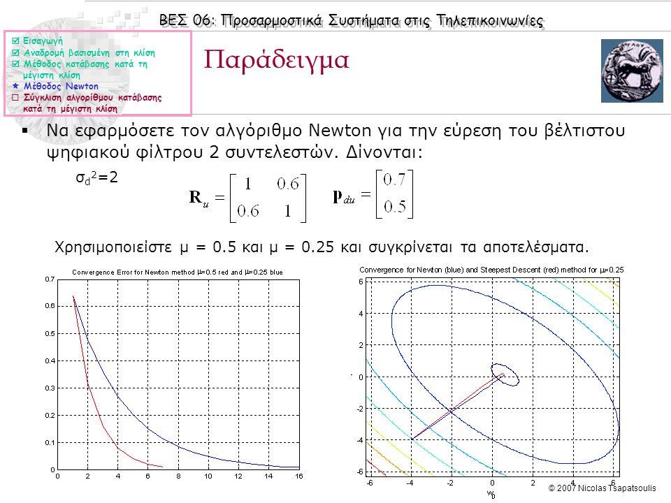 ΒΕΣ 06: Προσαρμοστικά Συστήματα στις Τηλεπικοινωνίες © 2007 Nicolas Tsapatsoulis Παράδειγμα  Να εφαρμόσετε τον αλγόριθμο Newton για την εύρεση του βέλτιστου ψηφιακού φίλτρου 2 συντελεστών.