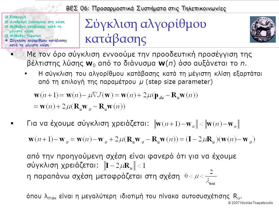 ΒΕΣ 06: Προσαρμοστικά Συστήματα στις Τηλεπικοινωνίες © 2007 Nicolas Tsapatsoulis Σύγκλιση αλγορίθμου κατάβασης  Με τον όρο σύγκλιση εννοούμε την προοδευτική προσέγγιση της βέλτιστης λύσης w 0 από το διάνυσμα w(n) όσο αυξάνεται το n.