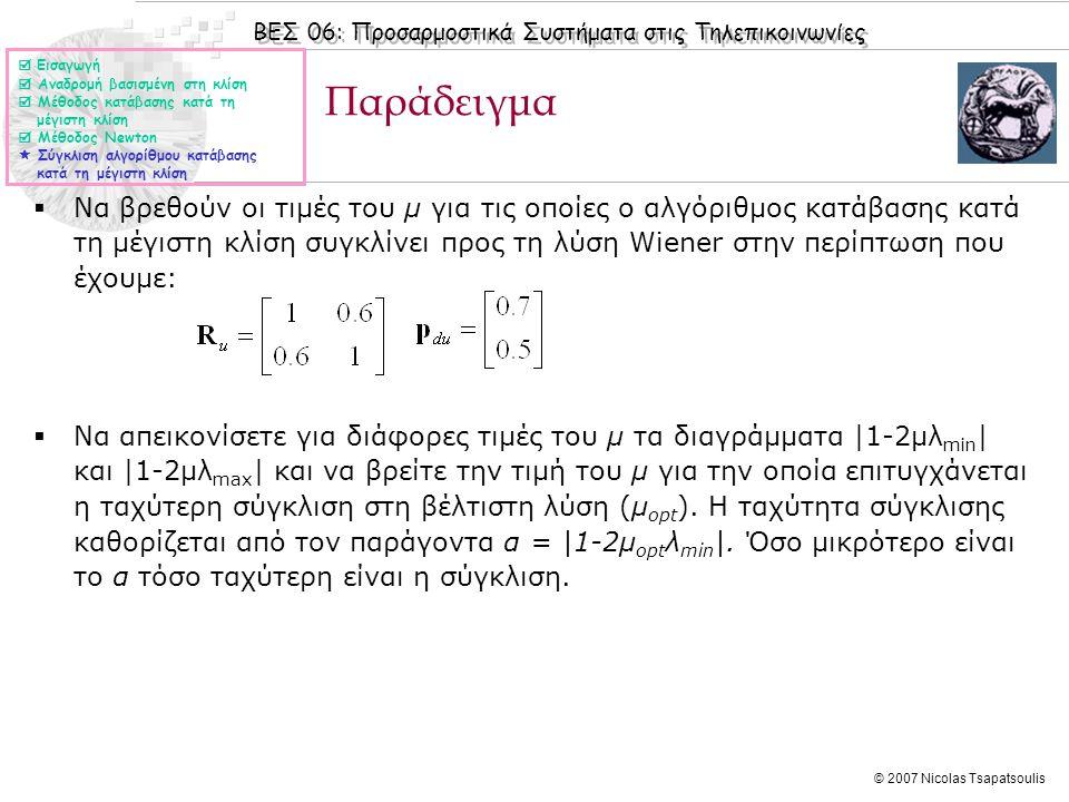 ΒΕΣ 06: Προσαρμοστικά Συστήματα στις Τηλεπικοινωνίες © 2007 Nicolas Tsapatsoulis Παράδειγμα  Εισαγωγή  Αναδρομή βασισμένη στη κλίση  Μέθοδος κατάβασης κατά τη μέγιστη κλίση  Μέθοδος Newton  Σύγκλιση αλγορίθμου κατάβασης κατά τη μέγιστη κλίση  Να βρεθούν οι τιμές του μ για τις οποίες ο αλγόριθμος κατάβασης κατά τη μέγιστη κλίση συγκλίνει προς τη λύση Wiener στην περίπτωση που έχουμε:  Να απεικονίσετε για διάφορες τιμές του μ τα διαγράμματα |1-2μλ min | και |1-2μλ max | και να βρείτε την τιμή του μ για την οποία επιτυγχάνεται η ταχύτερη σύγκλιση στη βέλτιστη λύση (μ opt ).