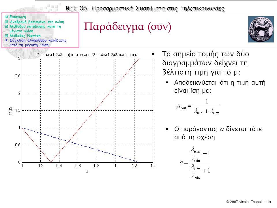 ΒΕΣ 06: Προσαρμοστικά Συστήματα στις Τηλεπικοινωνίες © 2007 Nicolas Tsapatsoulis Παράδειγμα (συν)  Εισαγωγή  Αναδρομή βασισμένη στη κλίση  Μέθοδος κατάβασης κατά τη μέγιστη κλίση  Μέθοδος Newton  Σύγκλιση αλγορίθμου κατάβασης κατά τη μέγιστη κλίση  Το σημείο τομής των δύο διαγραμμάτων δείχνει τη βέλτιστη τιμή για το μ:  Αποδεικνύεται ότι η τιμή αυτή είναι ίση με:  Ο παράγοντας α δίνεται τότε από τη σχέση