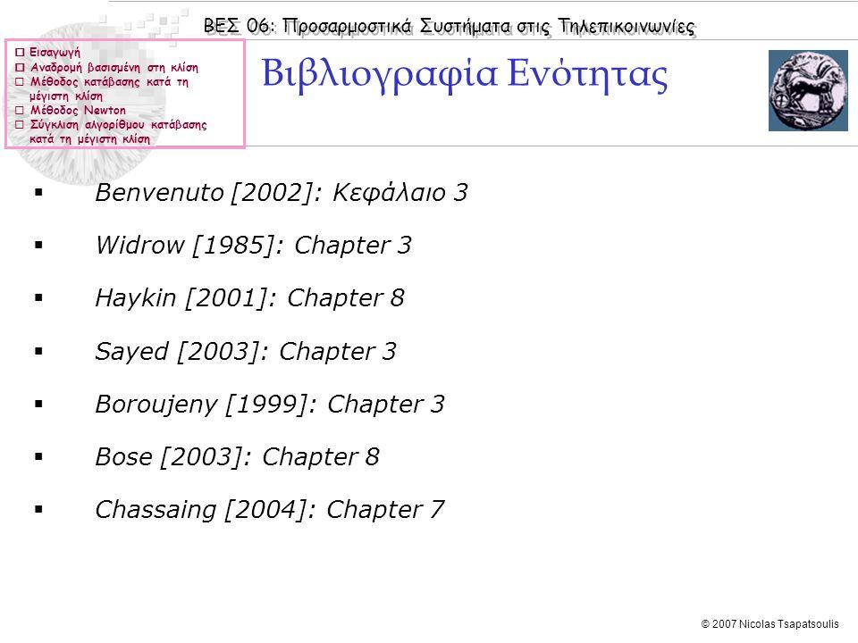 ΒΕΣ 06: Προσαρμοστικά Συστήματα στις Τηλεπικοινωνίες © 2007 Nicolas Tsapatsoulis  Εισαγωγή  Αναδρομή βασισμένη στη κλίση  Μέθοδος κατάβασης κατά τη μέγιστη κλίση  Μέθοδος Newton  Σύγκλιση αλγορίθμου κατάβασης κατά τη μέγιστη κλίση  Benvenuto [2002]: Κεφάλαιo 3  Widrow [1985]: Chapter 3  Haykin [2001]: Chapter 8  Sayed [2003]: Chapter 3  Boroujeny [1999]: Chapter 3  Bose [2003]: Chapter 8  Chassaing [2004]: Chapter 7 Βιβλιογραφία Ενότητας