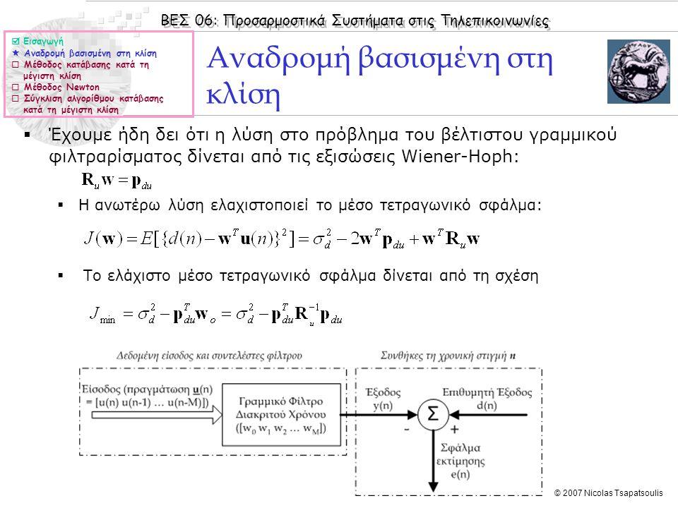 ΒΕΣ 06: Προσαρμοστικά Συστήματα στις Τηλεπικοινωνίες © 2007 Nicolas Tsapatsoulis Αναδρομή βασισμένη στη κλίση  Έχουμε ήδη δει ότι η λύση στο πρόβλημα του βέλτιστου γραμμικού φιλτραρίσματος δίνεται από τις εξισώσεις Wiener-Hoph:  Η ανωτέρω λύση ελαχιστοποιεί το μέσο τετραγωνικό σφάλμα:  Το ελάχιστο μέσο τετραγωνικό σφάλμα δίνεται από τη σχέση  Εισαγωγή  Αναδρομή βασισμένη στη κλίση  Μέθοδος κατάβασης κατά τη μέγιστη κλίση  Μέθοδος Newton  Σύγκλιση αλγορίθμου κατάβασης κατά τη μέγιστη κλίση