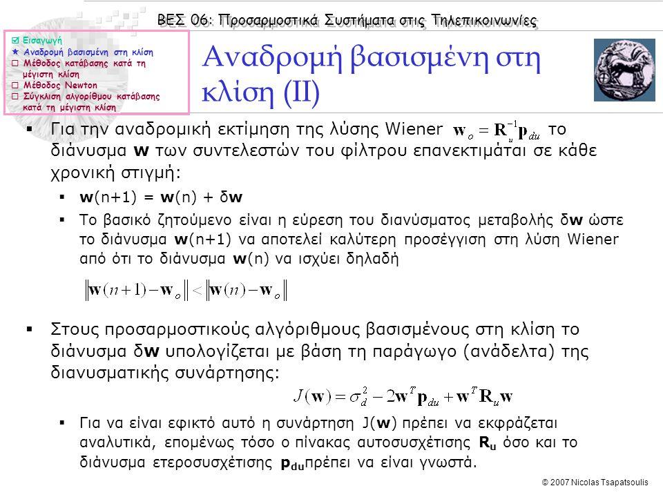 ΒΕΣ 06: Προσαρμοστικά Συστήματα στις Τηλεπικοινωνίες © 2007 Nicolas Tsapatsoulis Αναδρομή βασισμένη στη κλίση (ΙΙ)  Για την αναδρομική εκτίμηση της λύσης Wiener το διάνυσμα w των συντελεστών του φίλτρου επανεκτιμάται σε κάθε χρονική στιγμή:  w(n+1) = w(n) + δw  Το βασικό ζητούμενο είναι η εύρεση του διανύσματος μεταβολής δw ώστε το διάνυσμα w(n+1) να αποτελεί καλύτερη προσέγγιση στη λύση Wiener από ότι το διάνυσμα w(n) να ισχύει δηλαδή  Στους προσαρμοστικούς αλγόριθμους βασισμένους στη κλίση το διάνυσμα δw υπολογίζεται με βάση τη παράγωγο (ανάδελτα) της διανυσματικής συνάρτησης:  Για να είναι εφικτό αυτό η συνάρτηση J(w) πρέπει να εκφράζεται αναλυτικά, επομένως τόσο ο πίνακας αυτοσυσχέτισης R u όσο και το διάνυσμα ετεροσυσχέτισης p du πρέπει να είναι γνωστά.