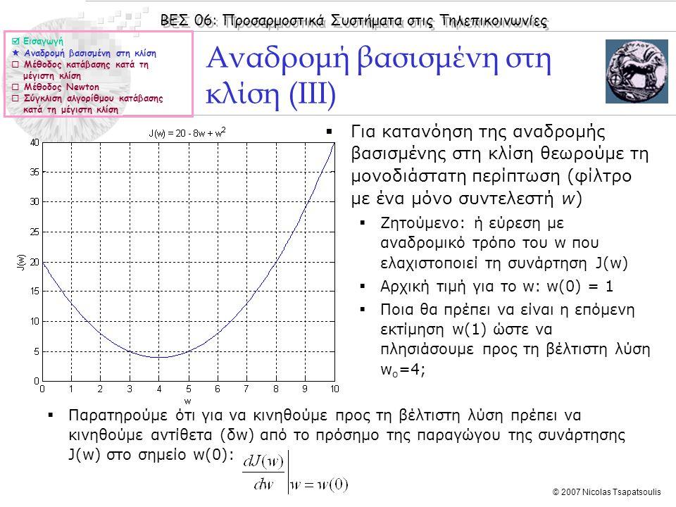 ΒΕΣ 06: Προσαρμοστικά Συστήματα στις Τηλεπικοινωνίες © 2007 Nicolas Tsapatsoulis Αναδρομή βασισμένη στη κλίση (III)  Για κατανόηση της αναδρομής βασισμένης στη κλίση θεωρούμε τη μονοδιάστατη περίπτωση (φίλτρο με ένα μόνο συντελεστή w)  Ζητούμενο: ή εύρεση με αναδρομικό τρόπο του w που ελαχιστοποιεί τη συνάρτηση J(w)  Αρχική τιμή για το w: w(0) = 1  Ποια θα πρέπει να είναι η επόμενη εκτίμηση w(1) ώστε να πλησιάσουμε προς τη βέλτιστη λύση w o =4;  Εισαγωγή  Αναδρομή βασισμένη στη κλίση  Μέθοδος κατάβασης κατά τη μέγιστη κλίση  Μέθοδος Newton  Σύγκλιση αλγορίθμου κατάβασης κατά τη μέγιστη κλίση  Παρατηρούμε ότι για να κινηθούμε προς τη βέλτιστη λύση πρέπει να κινηθούμε αντίθετα (δw) από το πρόσημο της παραγώγου της συνάρτησης J(w) στο σημείο w(0):