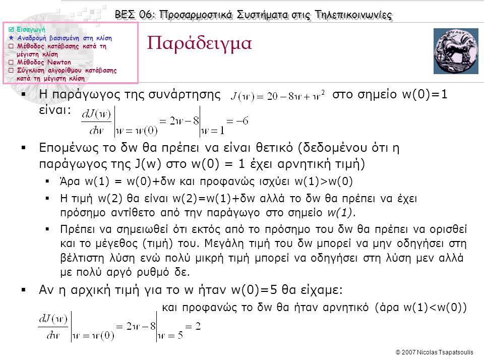 ΒΕΣ 06: Προσαρμοστικά Συστήματα στις Τηλεπικοινωνίες © 2007 Nicolas Tsapatsoulis Παράδειγμα  Η παράγωγος της συνάρτησης στο σημείο w(0)=1 είναι:  Επομένως το δw θα πρέπει να είναι θετικό (δεδομένου ότι η παράγωγος της J(w) στο w(0) = 1 έχει αρνητική τιμή)  Άρα w(1) = w(0)+δw και προφανώς ισχύει w(1)>w(0)  Η τιμή w(2) θα είναι w(2)=w(1)+δw αλλά το δw θα πρέπει να έχει πρόσημο αντίθετο από την παράγωγο στο σημείο w(1).