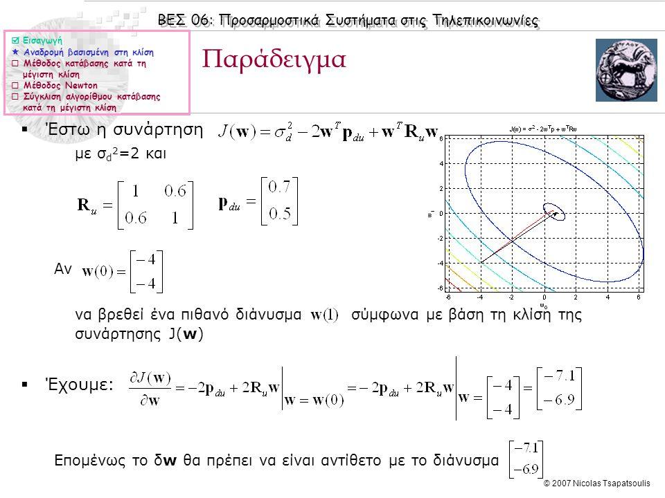ΒΕΣ 06: Προσαρμοστικά Συστήματα στις Τηλεπικοινωνίες © 2007 Nicolas Tsapatsoulis Παράδειγμα  Έστω η συνάρτηση με σ d 2 =2 και Αν να βρεθεί ένα πιθανό διάνυσμα σύμφωνα με βάση τη κλίση της συνάρτησης J(w)  Έχουμε: Επομένως το δw θα πρέπει να είναι αντίθετο με το διάνυσμα  Εισαγωγή  Αναδρομή βασισμένη στη κλίση  Μέθοδος κατάβασης κατά τη μέγιστη κλίση  Μέθοδος Newton  Σύγκλιση αλγορίθμου κατάβασης κατά τη μέγιστη κλίση