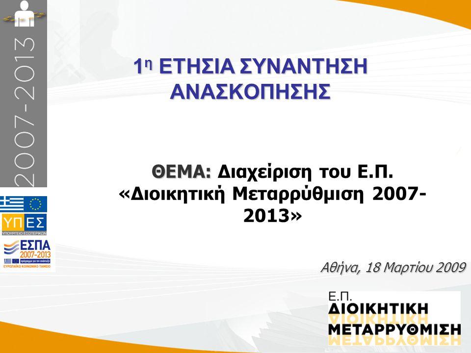 1 1 η ΕΤΗΣΙΑ ΣΥΝΑΝΤΗΣΗ ΑΝΑΣΚΟΠΗΣΗΣ Αθήνα, 18 Μαρτίου 2009 ΘΕΜΑ: ΘΕΜΑ: Διαχείριση του Ε.Π. «Διοικητική Μεταρρύθμιση 2007- 2013»