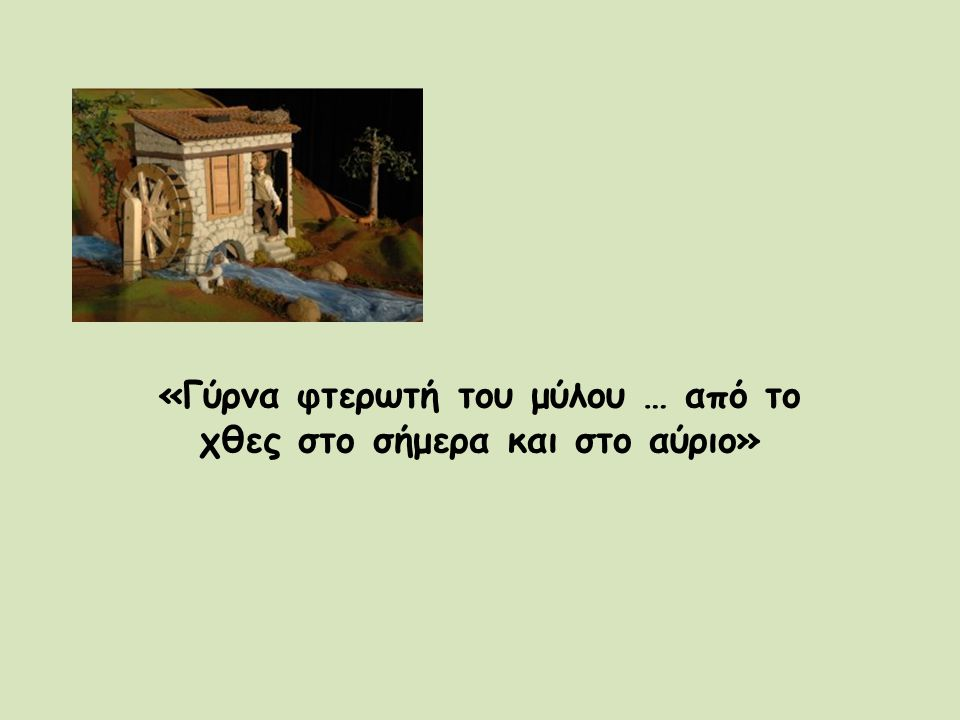«Γύρνα φτερωτή του μύλου … από το χθες στο σήμερα και στο αύριο»