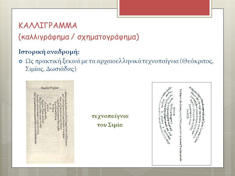 ΚΑΛΛΙΓΡΑΜΜΑ (καλλιγράφημα / σχηματογράφημα) Ιστορική αναδρομή:  Ως πρακτική ξεκινά με τα αρχαιοελληνικά τεχνοπαίγνια (Θεόκριτος, Σιμίας, Δωσιάδας) τε