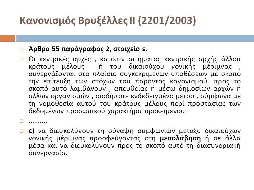 Κανονισμός Βρυξέλλες ΙΙ (2201/2003)  Άρθρο 55 παράγραφος 2, στοιχείο ε.  Οι κεντρικές αρχές, κατόπιν αιτήματος κεντρικής αρχής άλλου κράτους μέλους