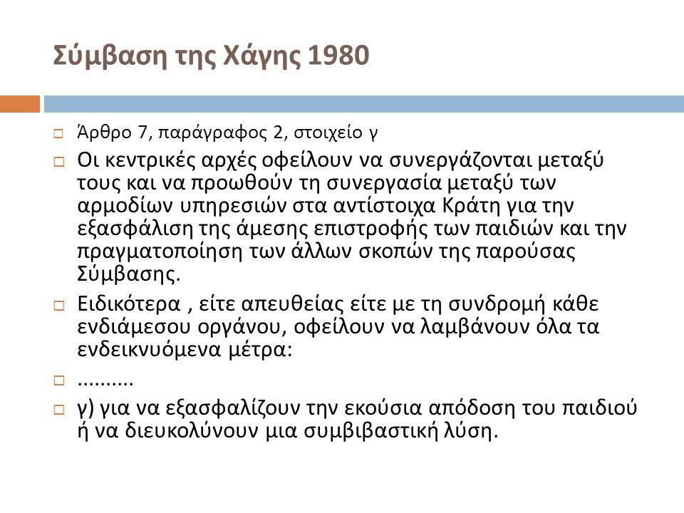 Σύμβαση της Χάγης 1980  Άρθρο 7, παράγραφος 2, στοιχείο γ  Οι κεντρικές αρχές οφείλουν να συνεργάζονται μεταξύ τους και να προωθούν τη συνεργασία με