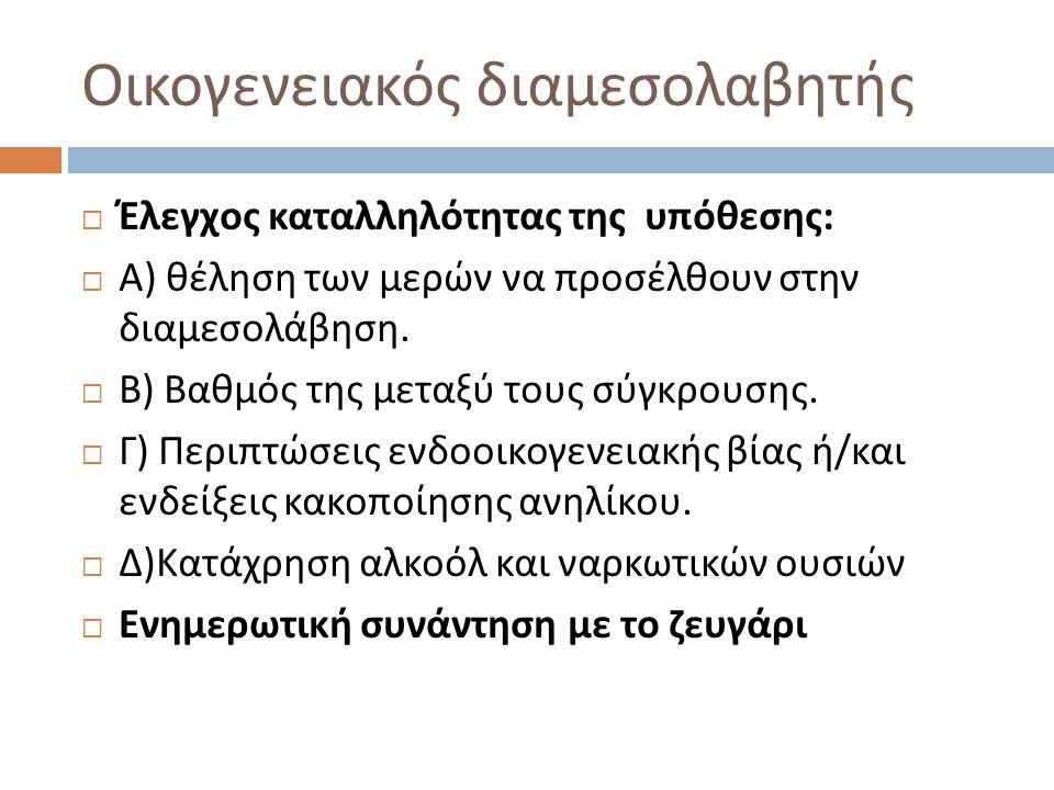 Στάδια της Διαμεσολάβησης  1) 1 ο Στάδιο : Προετοιμασία ( υπαγωγή της υπόθεσης στη διαμεσολάβηση )  2) 2 ο Στάδιο : Τοποθετήσεις των μερών και καθορισμός των θεμάτων της ατζέντας  3) 3 ο Στάδιο : Διερεύνηση ( κατανοώντας την διαφορά / ανίχνευση και προσδιορισμός των πραγματικών συμφερόντων των μερών και συγκεκριμενοποίηση του αντικειμένου της διαφοράς )  4) 4 ο Στάδιο : Διαπραγματεύσεις ( εξέταση και διαλεύκανση των εναλλακτικών λύσεων )  5) 5 ο Στάδιο : Τελική Συμφωνία
