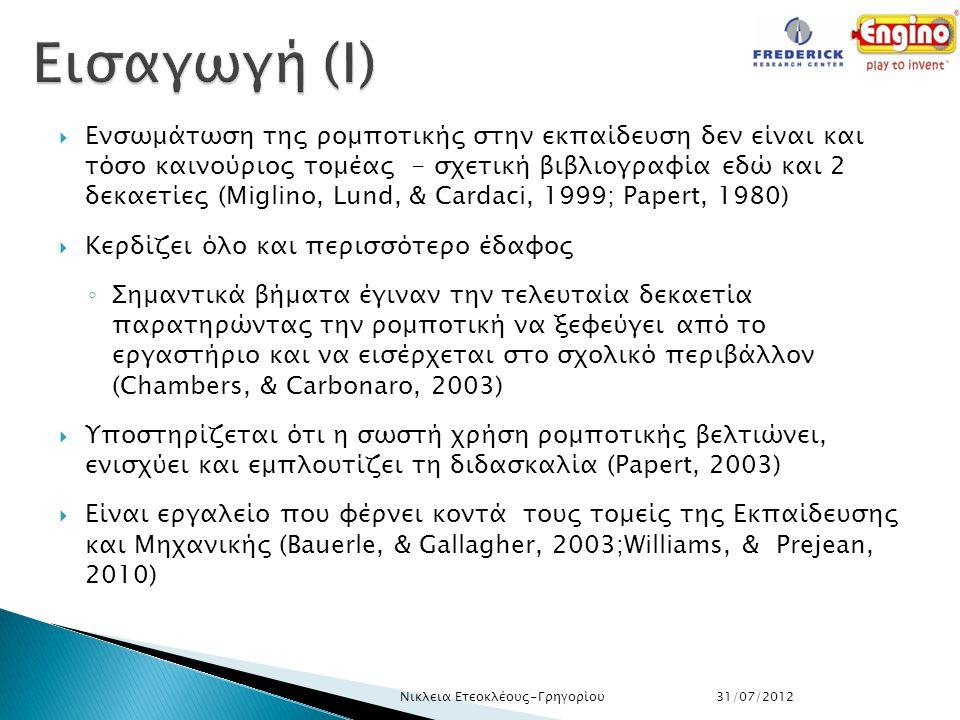Η Ρομποτική ενσωματώνεται:  Σε διάφορες βαθμίδες (από προ-δημοτική μέχρι τριτοβάθμια εκπαίδευση)  Διαθεματικότητα - Σε διάφορα γνωστικά αντικείμενα (μαθηματικά, ελληνικά, επιστήμη, βιολογία, φυσική, σχεδιασμός και τεχνολογία) (Ma, Williams, Prejian, & Ford, 2008)  Ενσωμάτωση ρομποτικής σε πληθώρα μαθησιακών περιβαλλόντων τυπικής και άτυπης μάθησης (Williams & Prejean, 2010)  31/07/2012 Νικλεια Ετεοκλέους-Γρηγορίου