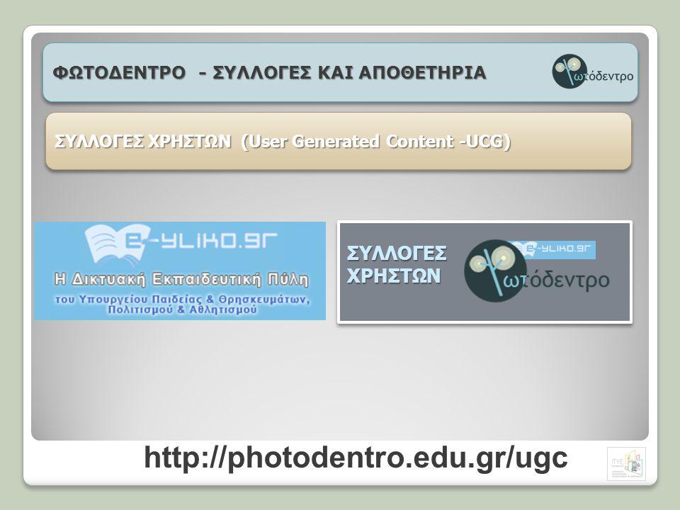 ΦΩΤΟΔΕΝΤΡΟ - ΣΥΛΛΟΓΕΣ ΚΑΙ ΑΠΟΘΕΤΗΡΙΑ ΣΥΛΛΟΓΕΣ ΧΡΗΣΤΩΝ (User Generated Content -UCG) ΣΥΛΛΟΓΕΣΧΡΗΣΤΩΝ http://photodentro.edu.gr/ugc