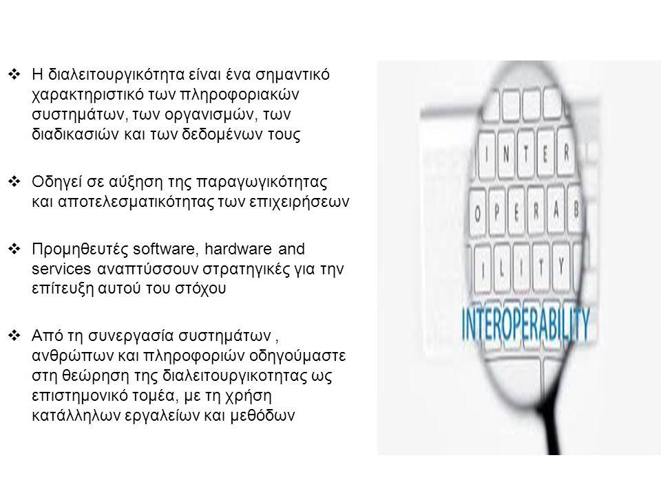 .  Η διαλειτουργικότητα είναι ένα σημαντικό χαρακτηριστικό των πληροφοριακών συστημάτων, των οργανισμών, των διαδικασιών και των δεδομένων τους  Οδηγεί σε αύξηση της παραγωγικότητας και αποτελεσματικότητας των επιχειρήσεων  Προμηθευτές software, hardware and services αναπτύσσουν στρατηγικές για την επίτευξη αυτού του στόχου  Από τη συνεργασία συστημάτων, ανθρώπων και πληροφοριών οδηγούμαστε στη θεώρηση της διαλειτουργικοτητας ως επιστημονικό τομέα, με τη χρήση κατάλληλων εργαλείων και μεθόδων