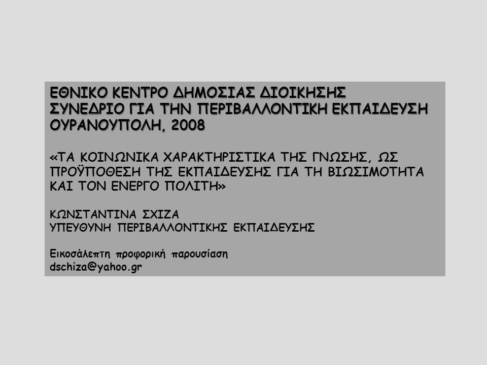 ΕΘΝΙΚΟ ΚΕΝΤΡΟ ΔΗΜΟΣΙΑΣ ΔΙΟΙΚΗΣΗΣ ΣΥΝΕΔΡΙΟ ΓΙΑ ΤΗΝ ΠΕΡΙΒΑΛΛΟΝΤΙΚΗ ΕΚΠΑΙΔΕΥΣΗ ΟΥΡΑΝΟΥΠΟΛΗ, 2008 «ΤΑ ΚΟΙΝΩΝΙΚΑ ΧΑΡΑΚΤΗΡΙΣΤΙΚΑ ΤΗΣ ΓΝΩΣΗΣ, ΩΣ ΠΡΟΫΠΟΘΕΣΗ ΤΗΣ ΕΚΠΑΙΔΕΥΣΗΣ ΓΙΑ ΤΗ ΒΙΩΣΙΜΟΤΗΤΑ ΚΑΙ ΤΟΝ ΕΝΕΡΓΟ ΠΟΛΙΤΗ» ΚΩΝΣΤΑΝΤΙΝΑ ΣΧΙΖΑ ΥΠΕΥΘΥΝΗ ΠΕΡΙΒΑΛΛΟΝΤΙΚΗΣ ΕΚΠΑΙΔΕΥΣΗΣ Εικοσάλεπτη προφορική παρουσίαση dschiza@yahoo.gr