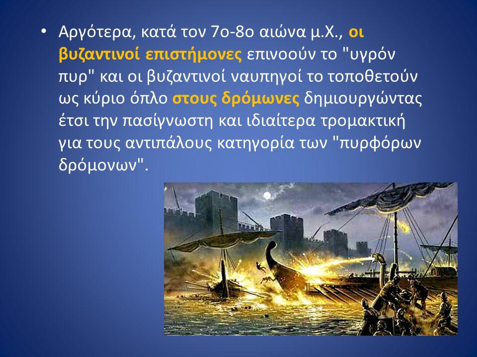 Αργότερα, κατά τον 7ο-8ο αιώνα μ.Χ., οι βυζαντινοί επιστήμονες επινοούν το υγρόν πυρ και οι βυζαντινοί ναυπηγοί το τοποθετούν ως κύριο όπλο στους δρόμωνες δημιουργώντας έτσι την πασίγνωστη και ιδιαίτερα τρομακτική για τους αντιπάλους κατηγορία των πυρφόρων δρόμονων .
