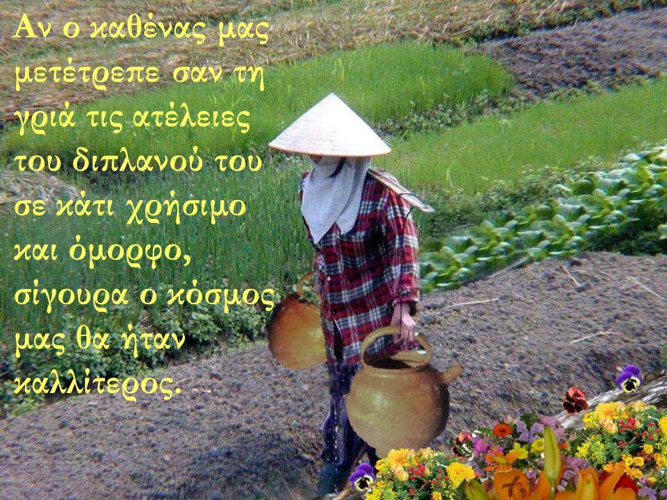 « Ραγισμένοι» φίλοι, μην ξεχνάτε να σταματάτε στην άκρη του δρόμου και να απολαμβάνετε το άρωμα των λουλουδιών που φυτρώνουν στη μεριά σας.