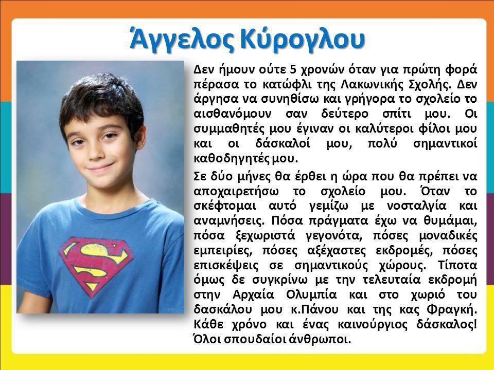 Άγγελος Κύρογλου Δεν ήμουν ούτε 5 χρονών όταν για πρώτη φορά πέρασα το κατώφλι της Λακωνικής Σχολής. Δεν άργησα να συνηθίσω και γρήγορα το σχολείο το