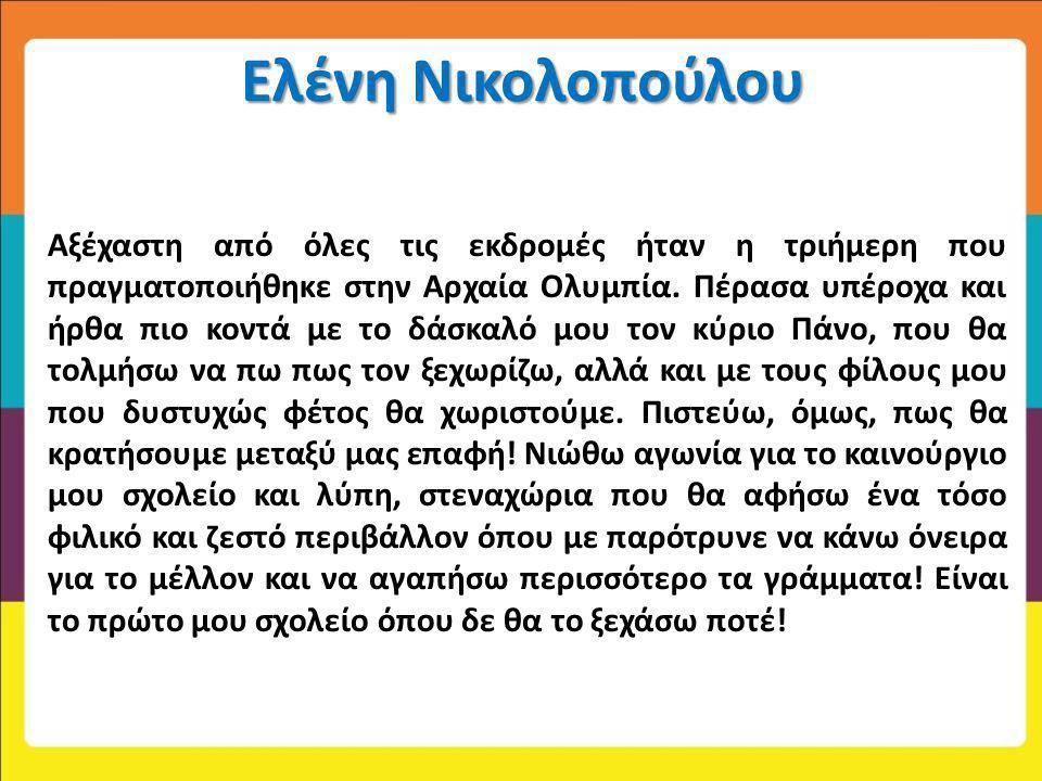 Ελένη Νικολοπούλου Αξέχαστη από όλες τις εκδρομές ήταν η τριήμερη που πραγματοποιήθηκε στην Αρχαία Ολυμπία. Πέρασα υπέροχα και ήρθα πιο κοντά με το δά