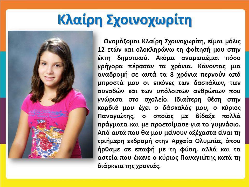 Κλαίρη Σχοινοχωρίτη Ονομάζομαι Κλαίρη Σχοινοχωρίτη, είμαι μόλις 12 ετών και ολοκληρώνω τη φοίτησή μου στην έκτη δημοτικού. Ακόμα αναρωτιέμαι πόσο γρήγ