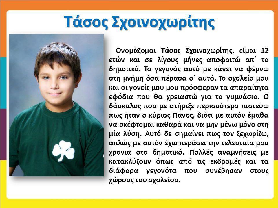 Τάσος Σχοινοχωρίτης Ονομάζομαι Τάσος Σχοινοχωρίτης, είμαι 12 ετών και σε λίγους μήνες αποφοιτώ απ΄ το δημοτικό. Το γεγονός αυτό με κάνει να φέρνω στη