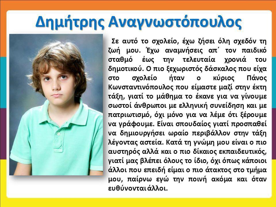 Δημήτρης Αναγνωστόπουλος Σε αυτό το σχολείο, έχω ζήσει όλη σχεδόν τη ζωή μου. Έχω αναμνήσεις απ΄ τον παιδικό σταθμό έως την τελευταία χρονιά του δημοτ