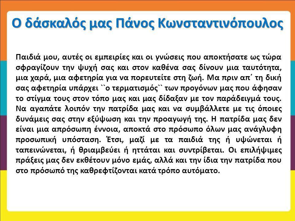 Ο δάσκαλός μας Πάνος Κωνσταντινόπουλος Παιδιά μου, αυτές οι εμπειρίες και οι γνώσεις που αποκτήσατε ως τώρα σφραγίζουν την ψυχή σας και στον καθένα σα
