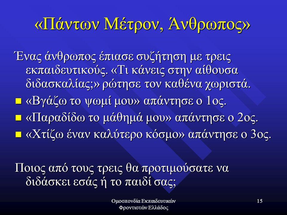 Ομοσπονδία Εκπαιδευτικών Φροντιστών Ελλάδος 15 «Πάντων Μέτρον, Άνθρωπος» Ένας άνθρωπος έπιασε συζήτηση με τρεις εκπαιδευτικούς. «Τι κάνεις στην αίθουσ