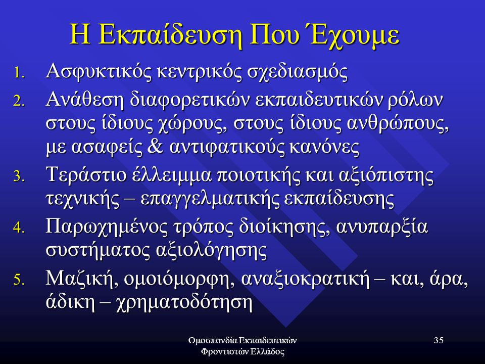 Ομοσπονδία Εκπαιδευτικών Φροντιστών Ελλάδος 35 Η Εκπαίδευση Που Έχουμε 1. Ασφυκτικός κεντρικός σχεδιασμός 2. Ανάθεση διαφορετικών εκπαιδευτικών ρόλων