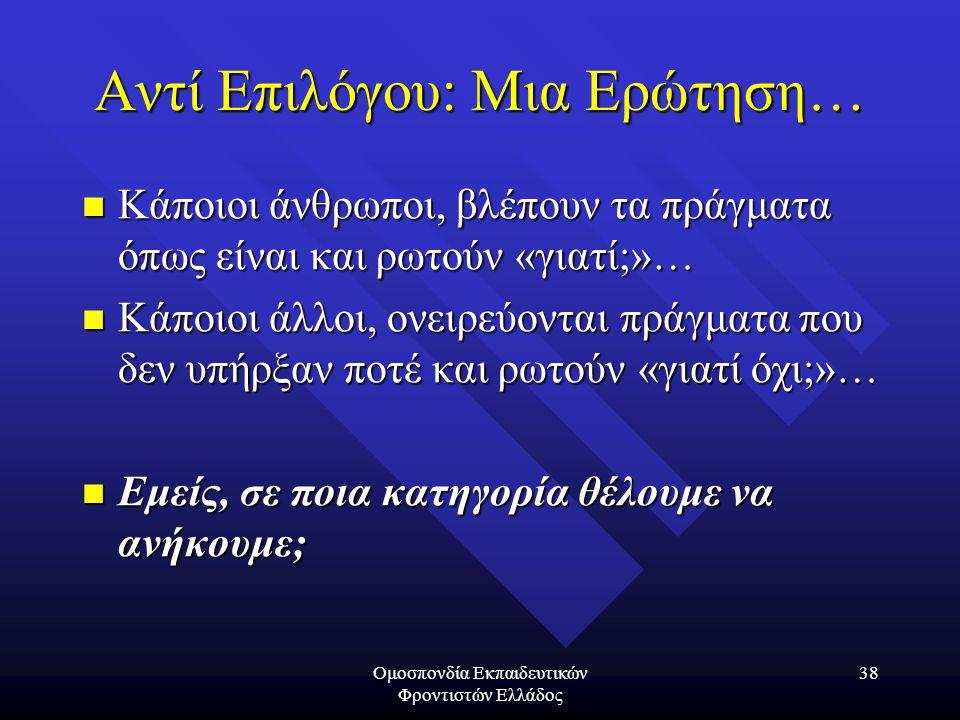 Ομοσπονδία Εκπαιδευτικών Φροντιστών Ελλάδος 38 Αντί Επιλόγου: Μια Ερώτηση… Κάποιοι άνθρωποι, βλέπουν τα πράγματα όπως είναι και ρωτούν «γιατί;»… Κάποι