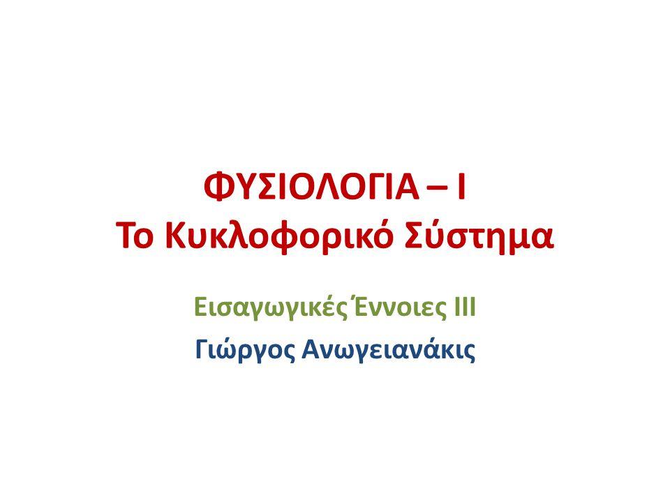 ΦΥΣΙΟΛΟΓΙΑ – Ι Το Κυκλοφορικό Σύστημα Εισαγωγικές Έννοιες III Γιώργος Ανωγειανάκις