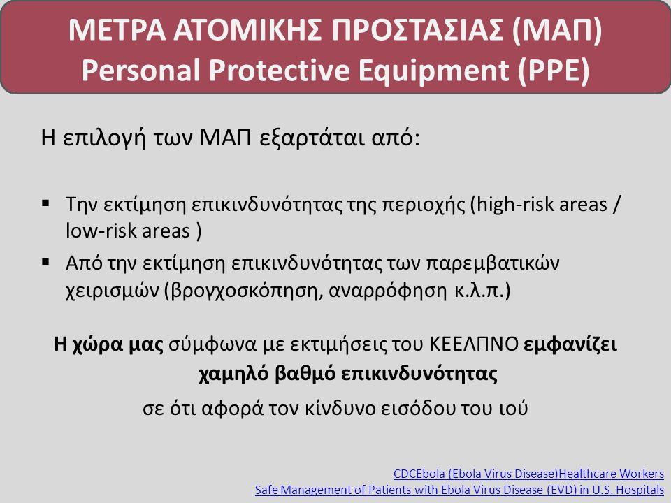 ΜΕΤΡΑ ΑΤΟΜΙΚΗΣ ΠΡΟΣΤΑΣΙΑΣ (ΜΑΠ) Personal Protective Equipment (PPE) Η επιλογή των ΜΑΠ εξαρτάται από:  Την εκτίμηση επικινδυνότητας της περιοχής (high-risk areas / low-risk areas )  Από την εκτίμηση επικινδυνότητας των παρεμβατικών χειρισμών (βρογχοσκόπηση, αναρρόφηση κ.λ.π.) Η χώρα μας σύμφωνα με εκτιμήσεις του ΚΕΕΛΠΝΟ εμφανίζει χαμηλό βαθμό επικινδυνότητας σε ότι αφορά τον κίνδυνο εισόδου του ιού CDCEbola (Ebola Virus Disease)Healthcare Workers Safe Management of Patients with Ebola Virus Disease (EVD) in U.S.