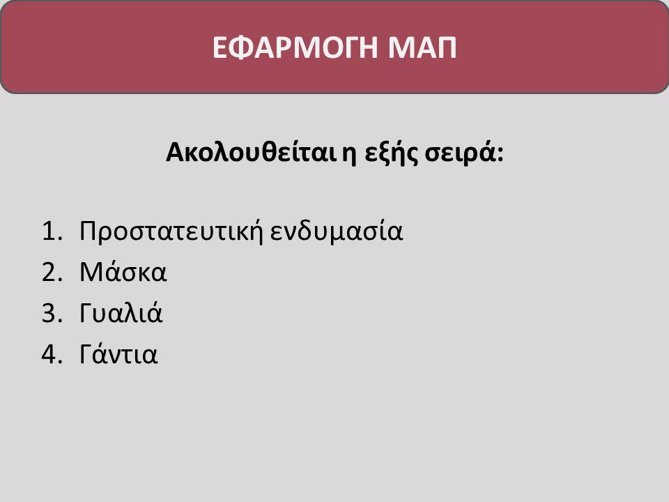 ΕΦΑΡΜΟΓΗ ΜΑΠ Ακολουθείται η εξής σειρά: 1.Προστατευτική ενδυμασία 2.Μάσκα 3.Γυαλιά 4.Γάντια