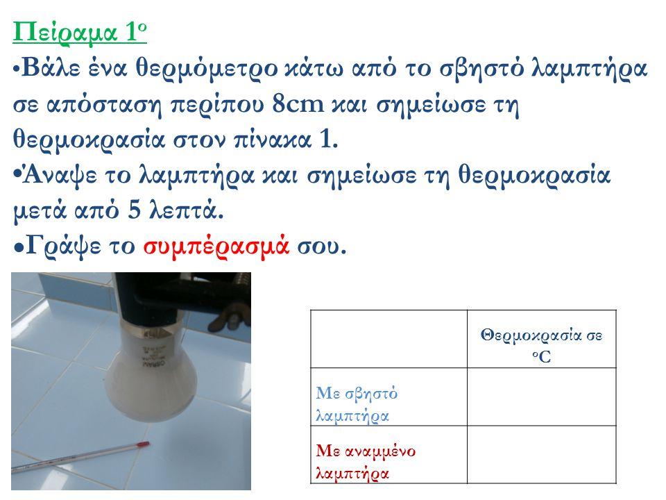 Πείραμα 1 ο Βάλε ένα θερμόμετρο κάτω από το σβηστό λαμπτήρα σε απόσταση περίπου 8cm και σημείωσε τη θερμοκρασία στον πίνακα 1. Άναψε το λαμπτήρα και σ