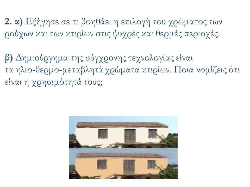 2. α) Εξήγησε σε τι βοηθάει η επιλογή του χρώματος των ρούχων και των κτιρίων στις ψυχρές και θερμές περιοχές. β) Δημιούργημα της σύγχρονης τεχνολογία