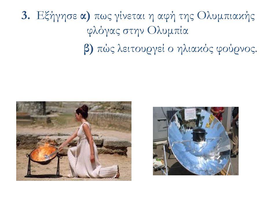 3. Εξήγησε α) πως γίνεται η αφή της Ολυμπιακής φλόγας στην Ολυμπία β) πώς λειτουργεί ο ηλιακός φούρνος.