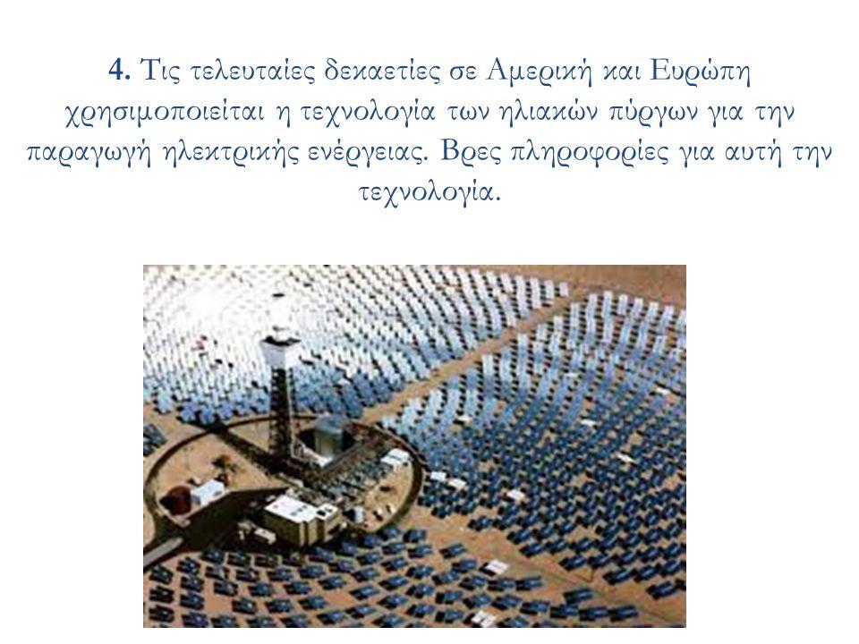 4. Τις τελευταίες δεκαετίες σε Αμερική και Ευρώπη χρησιμοποιείται η τεχνολογία των ηλιακών πύργων για την παραγωγή ηλεκτρικής ενέργειας. Βρες πληροφορ