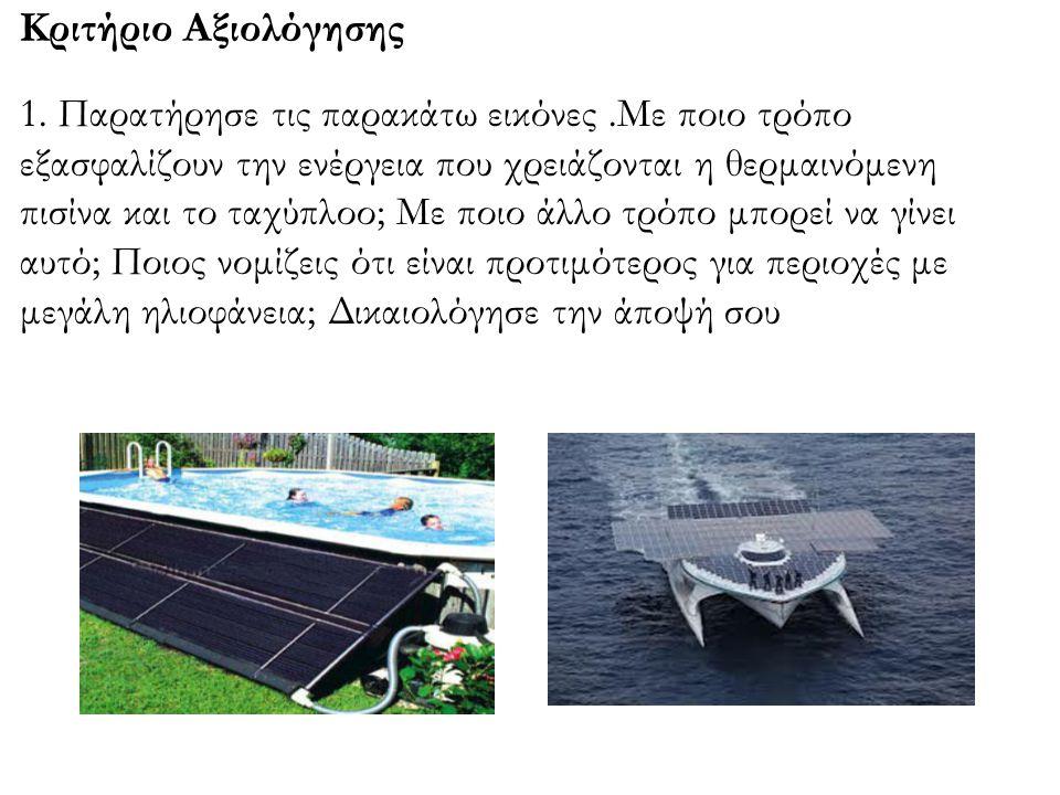 Κριτήριο Αξιολόγησης 1. Παρατήρησε τις παρακάτω εικόνες.Με ποιο τρόπο εξασφαλίζουν την ενέργεια που χρειάζονται η θερμαινόμενη πισίνα και το ταχύπλοο;