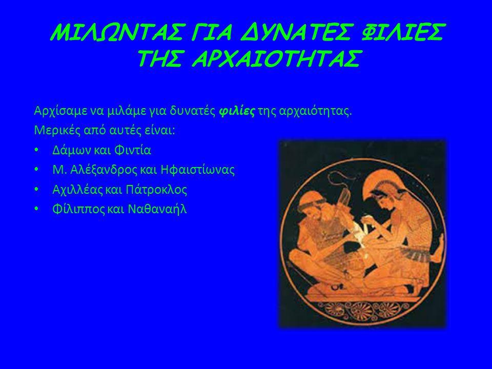 ΜΙΛΩΝΤΑΣ ΓΙΑ ΔΥΝΑΤΕΣ ΦΙΛΙΕΣ ΤΗΣ ΑΡΧΑΙΟΤΗΤΑΣ Αρχίσαμε να μιλάμε για δυνατές φιλίες της αρχαιότητας. Μερικές από αυτές είναι: Δάμων και Φιντία Μ. Αλέξαν
