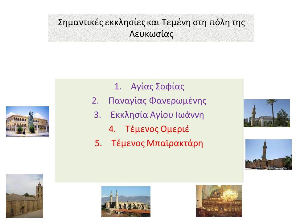 Σημαντικές εκκλησίες και Τεμένη στη πόλη της Λευκωσίας 1.Αγίας Σοφίας 2.Παναγίας Φανερωμένης 3.Εκκλησία Αγίου Ιωάννη 4.Τέμενος Ομεριέ 5.Τέμενος Μπαϊρα
