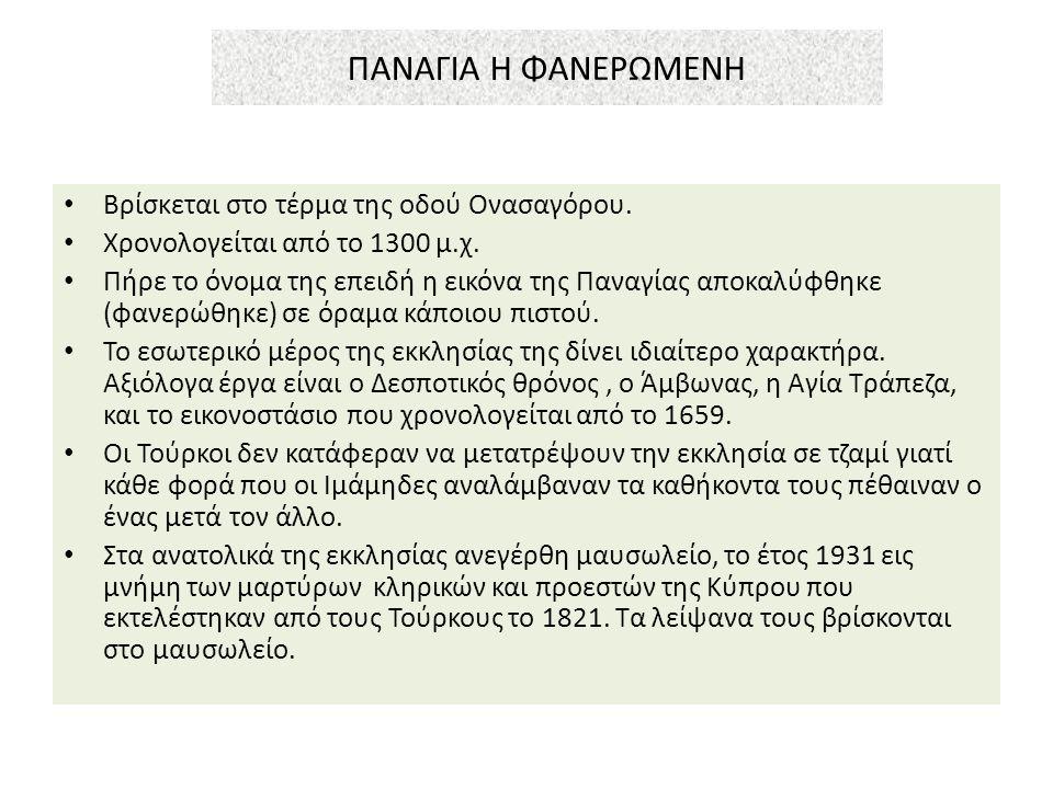 ΠΑΝΑΓΙΑ H ΦΑΝΕΡΩΜΕΝΗ Βρίσκεται στο τέρμα της οδού Ονασαγόρου. Χρονολογείται από το 1300 μ.χ. Πήρε το όνομα της επειδή η εικόνα της Παναγίας αποκαλύφθη