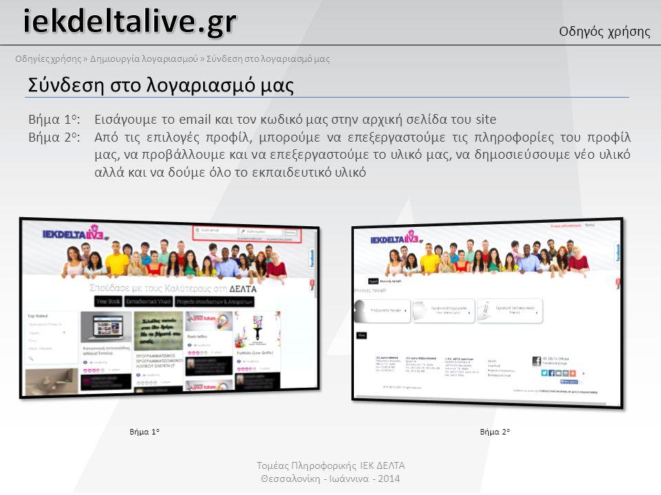 Σύνδεση στο λογαριασμό μας Βήμα 1 ο : Εισάγουμε το email και τον κωδικό μας στην αρχική σελίδα του site Βήμα 2 ο : Από τις επιλογές προφίλ, μπορούμε να επεξεργαστούμε τις πληροφορίες του προφίλ μας, να προβάλλουμε και να επεξεργαστούμε το υλικό μας, να δημοσιεύσουμε νέο υλικό αλλά και να δούμε όλο το εκπαιδευτικό υλικό Βήμα 1 ο Βήμα 2 ο Οδηγός χρήσης Τομέας Πληροφορικής ΙΕΚ ΔΕΛΤΑ Θεσσαλονίκη - Ιωάννινα - 2014 Οδηγίες χρήσης » Δημιουργία λογαριασμού » Σύνδεση στο λογαριασμό μας