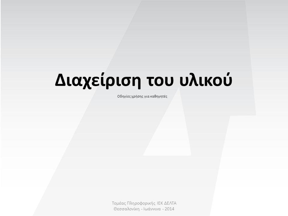 Τομέας Πληροφορικής ΙΕΚ ΔΕΛΤΑ Θεσσαλονίκη - Ιωάννινα - 2014 Διαχείριση του υλικού Οδηγίες χρήσης για καθηγητές