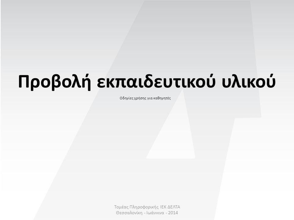 Τομέας Πληροφορικής ΙΕΚ ΔΕΛΤΑ Θεσσαλονίκη - Ιωάννινα - 2014 Προβολή εκπαιδευτικού υλικού Οδηγίες χρήσης για καθηγητές
