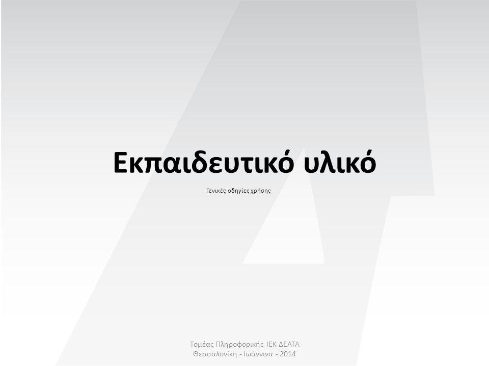 Τομέας Πληροφορικής ΙΕΚ ΔΕΛΤΑ Θεσσαλονίκη - Ιωάννινα - 2014 Εκπαιδευτικό υλικό Γενικές οδηγίες χρήσης