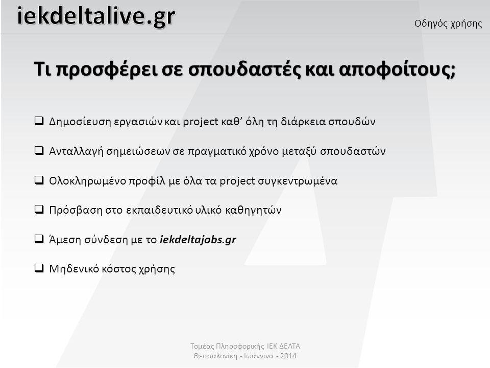 Τομέας Πληροφορικής ΙΕΚ ΔΕΛΤΑ Θεσσαλονίκη - Ιωάννινα - 2014 Οδηγός χρήσης  Δημοσίευση εργασιών και project καθ' όλη τη διάρκεια σπουδών  Ανταλλαγή σημειώσεων σε πραγματικό χρόνο μεταξύ σπουδαστών  Ολοκληρωμένο προφίλ με όλα τα project συγκεντρωμένα  Πρόσβαση στο εκπαιδευτικό υλικό καθηγητών  Άμεση σύνδεση με το iekdeltajobs.gr  Μηδενικό κόστος χρήσης Τι προσφέρει σε καθηγητές;
