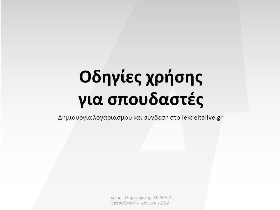 Δημιουργία λογαριασμού Βήμα 1 ο : Για να μπορέσουμε να συνδεθούμε στο iekdeltalive.gr θα πρέπει να έχουμε ήδη καταχωρήσει το βιογραφικό μας στο iekdeltajobs.gr Βήμα 2 ο : Εάν δεν έχουμε λογαριασμό στο iekdeltajobs.gr επιλέγουμε «ΕΓΓΡΑΦΗ ΣΠΟΥΔΑΣΤΗ» στο iekdeltalive.gr που θα μας μεταφέρει αυτόματα στο iekdeltajobs.gr Βήμα 3 ο : Μόλις τελειώσουμε με τη δημιουργία βιογραφικού είμαστε έτοιμοι για σύνδεση στο iekdeltalive.gr, με τα ίδια στοιχεία Βήμα 1 ο Βήμα 2 ο - 3 ο Οδηγός χρήσης Τομέας Πληροφορικής ΙΕΚ ΔΕΛΤΑ Θεσσαλονίκη - Ιωάννινα - 2014 Οδηγίες χρήσης » Δημιουργία λογαριασμού Για το iekdeltalive.gr χρησιμοποιούμε τα ίδια στοιχεία με αυτά του iekdeltajobs.gr